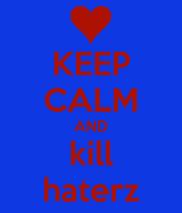 KEEP CALM AND kill haterz