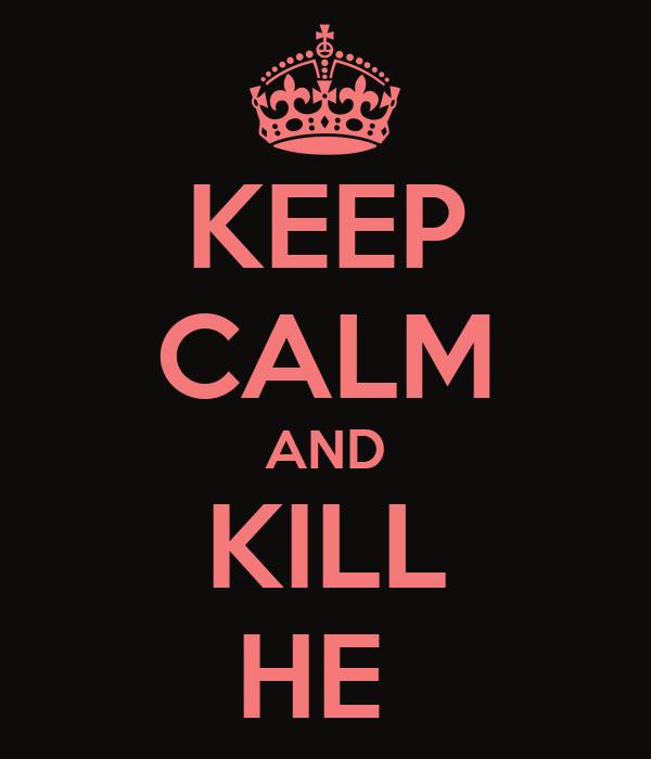 KEEP CALM AND KILL HE