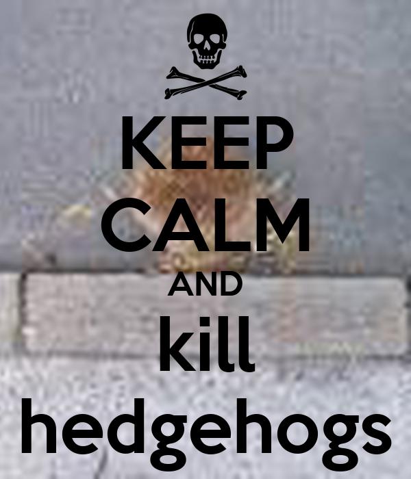 KEEP CALM AND kill hedgehogs