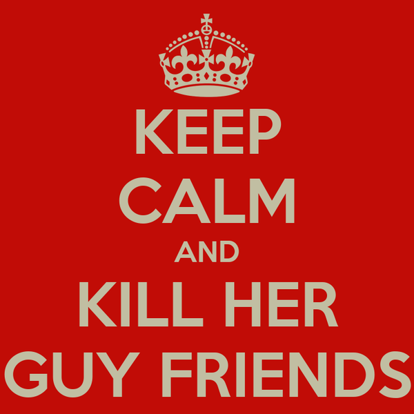 KEEP CALM AND KILL HER GUY FRIENDS