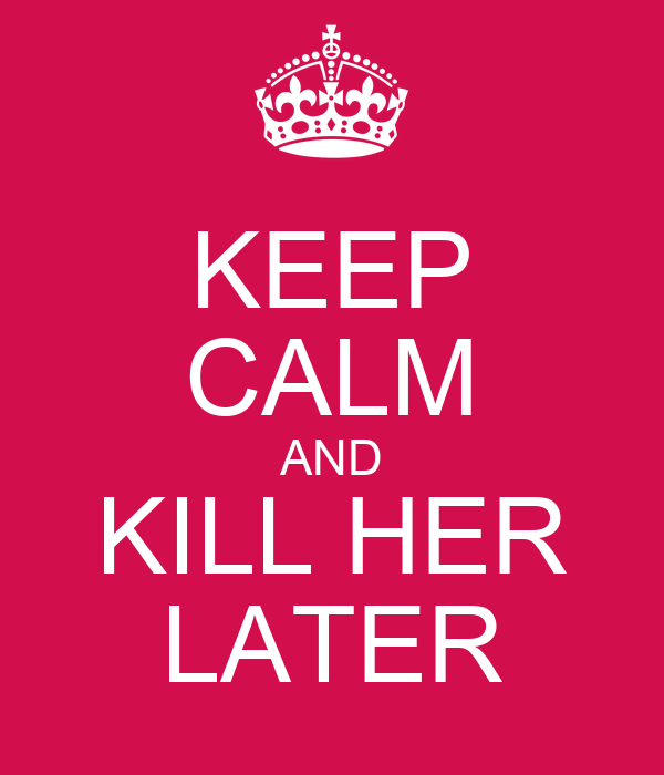 KEEP CALM AND KILL HER LATER