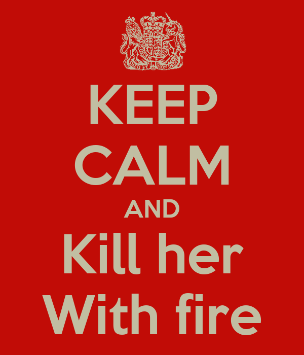KEEP CALM AND Kill her With fire