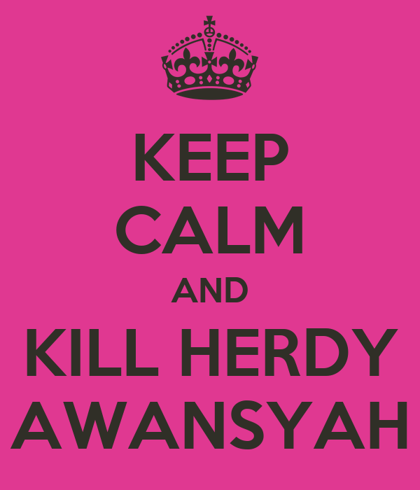KEEP CALM AND KILL HERDY AWANSYAH