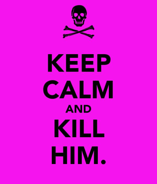 KEEP CALM AND KILL HIM.