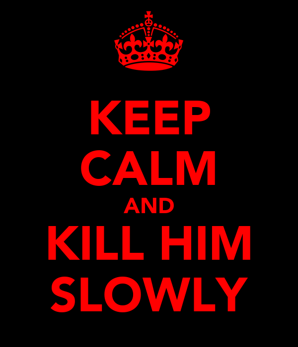 KEEP CALM AND KILL HIM SLOWLY