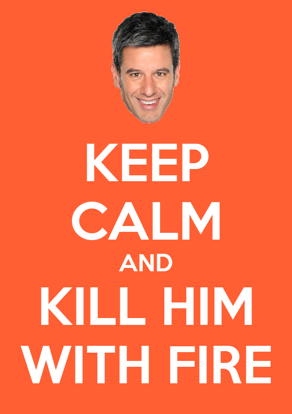 KEEP CALM AND KILL HIM WITH FIRE