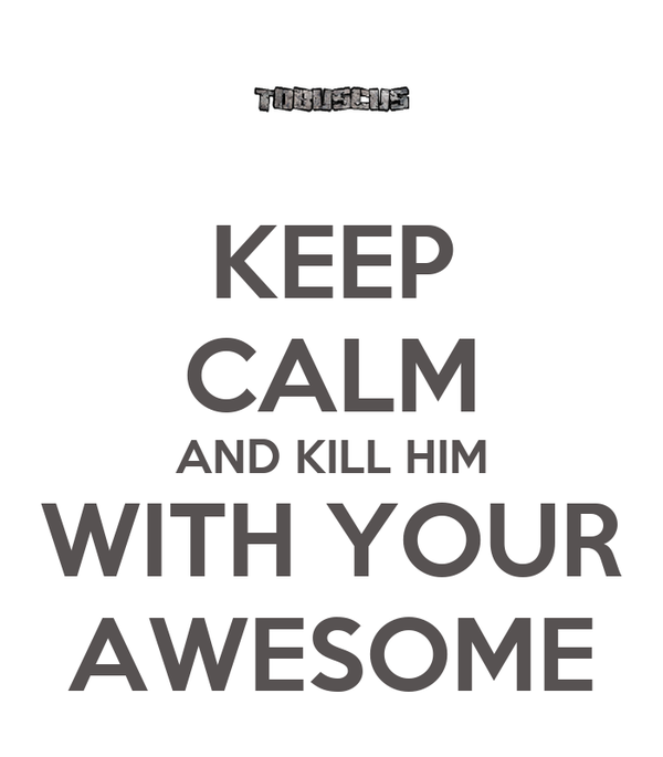 KEEP CALM AND KILL HIM WITH YOUR AWESOME