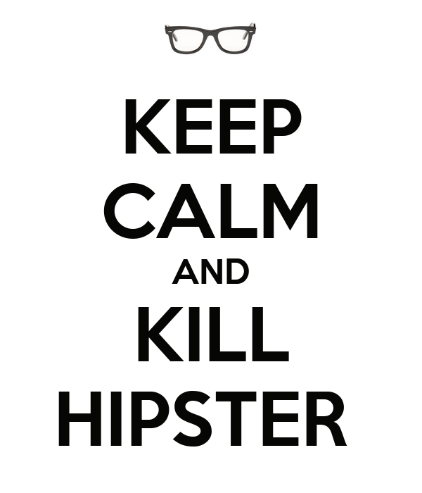 KEEP CALM AND KILL HIPSTER