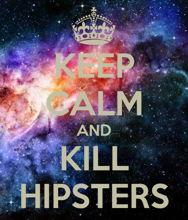 KEEP CALM AND KILL HIPSTERS