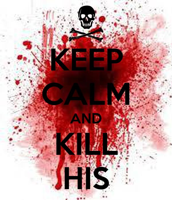 KEEP CALM AND KILL HIS
