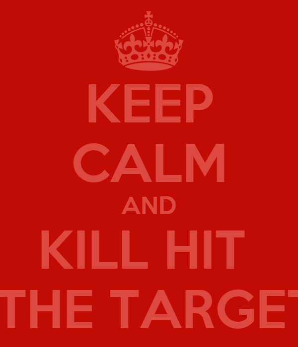 KEEP CALM AND KILL HIT   THE TARGET