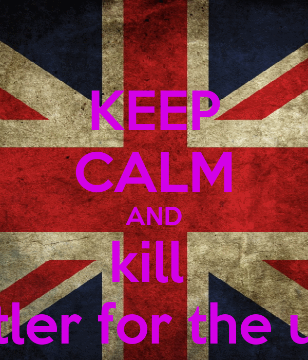 KEEP CALM AND kill  hitler for the uk