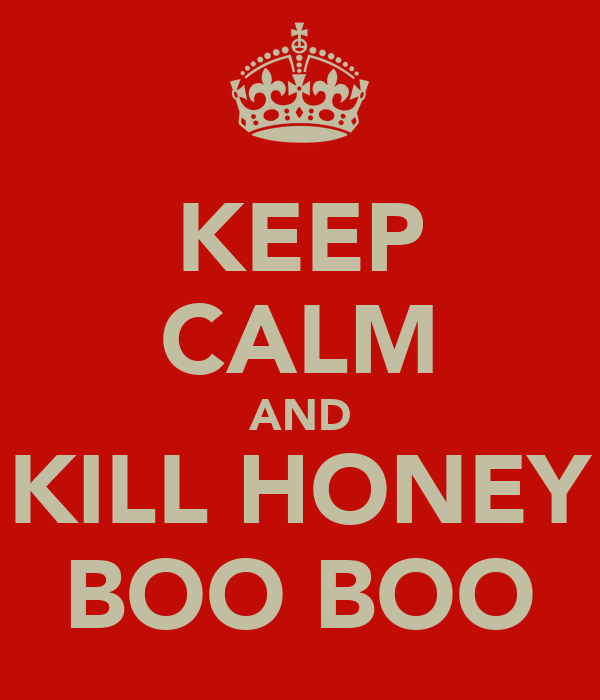 KEEP CALM AND KILL HONEY BOO BOO