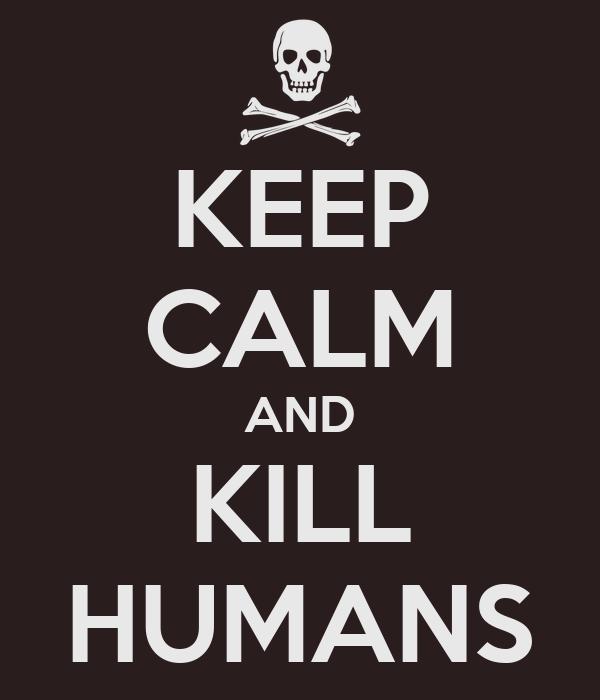 KEEP CALM AND KILL HUMANS