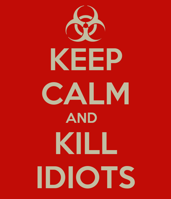 KEEP CALM AND   KILL IDIOTS