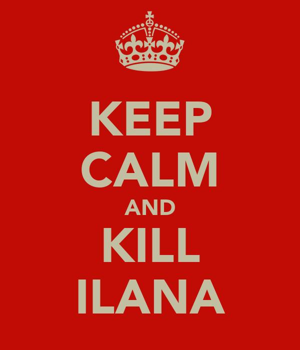KEEP CALM AND KILL ILANA