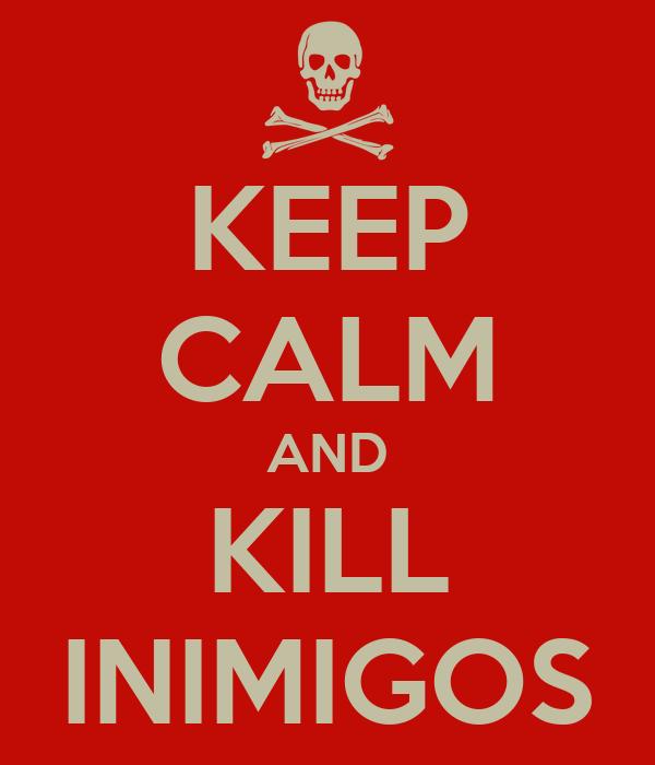 KEEP CALM AND KILL INIMIGOS