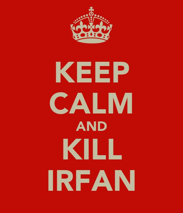 KEEP CALM AND KILL IRFAN