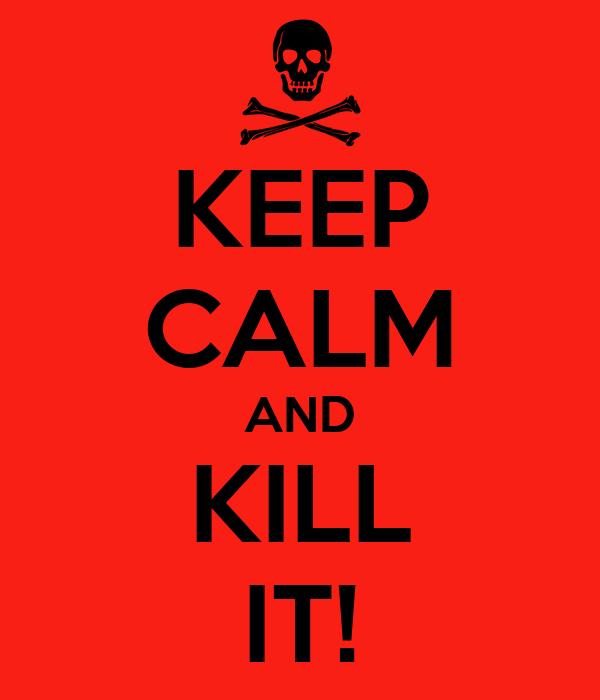 KEEP CALM AND KILL IT!