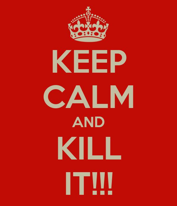 KEEP CALM AND KILL IT!!!