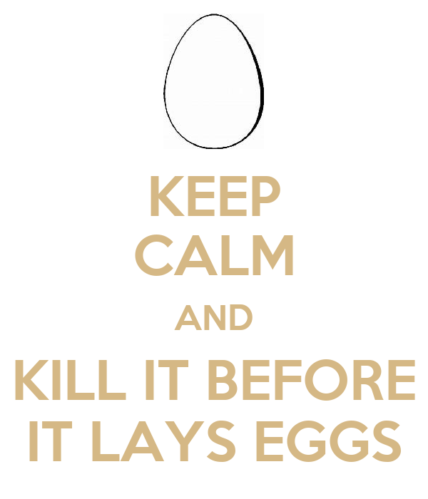 KEEP CALM AND KILL IT BEFORE IT LAYS EGGS