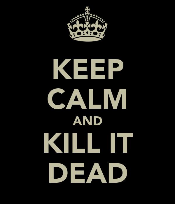 KEEP CALM AND KILL IT DEAD