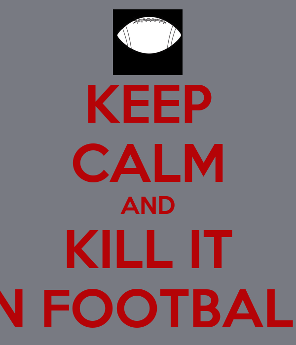 KEEP CALM AND KILL IT IN FOOTBALL