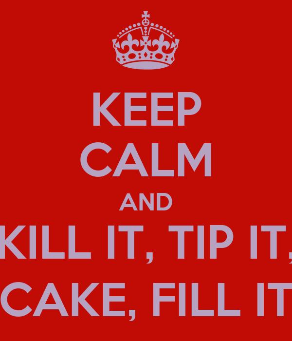 KEEP CALM AND KILL IT, TIP IT, CAKE, FILL IT