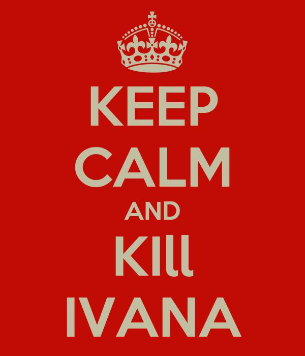 KEEP CALM AND KIll IVANA