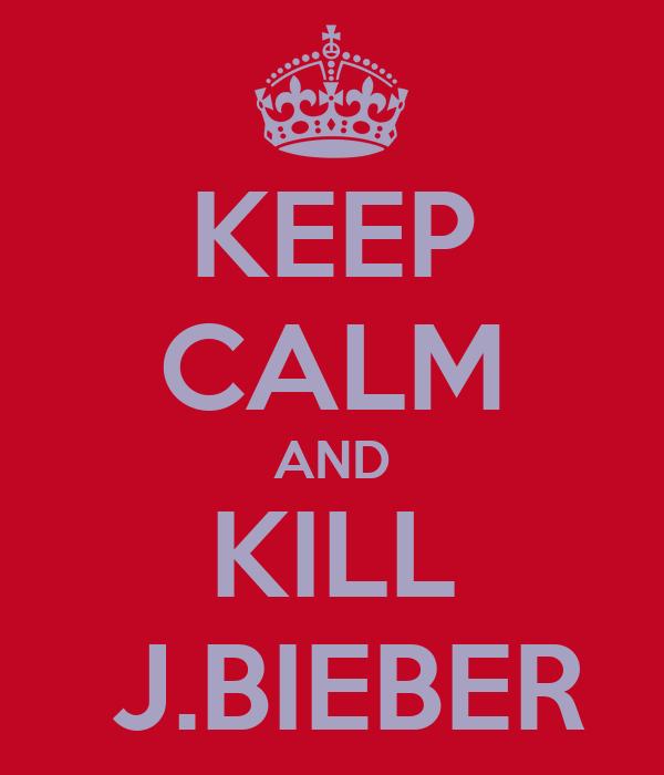 KEEP CALM AND KILL  J.BIEBER