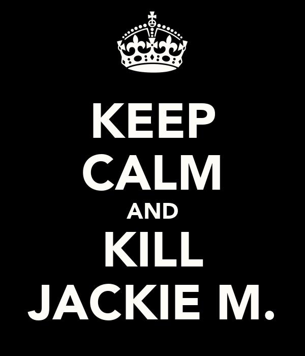 KEEP CALM AND KILL JACKIE M.