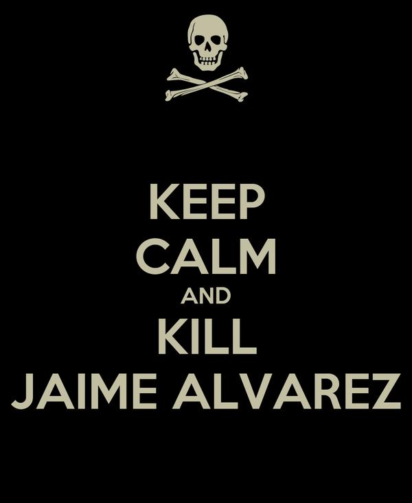 KEEP CALM AND KILL JAIME ALVAREZ