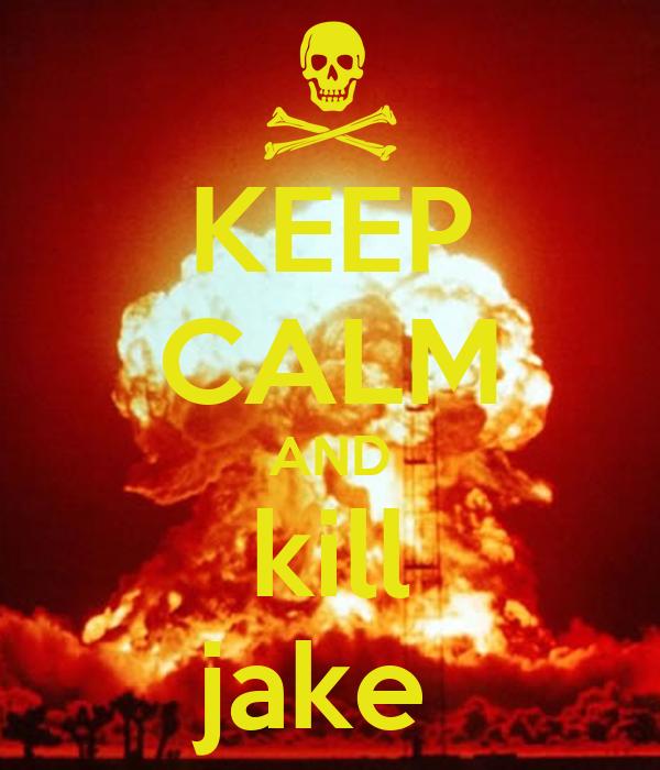 KEEP CALM AND kill jake