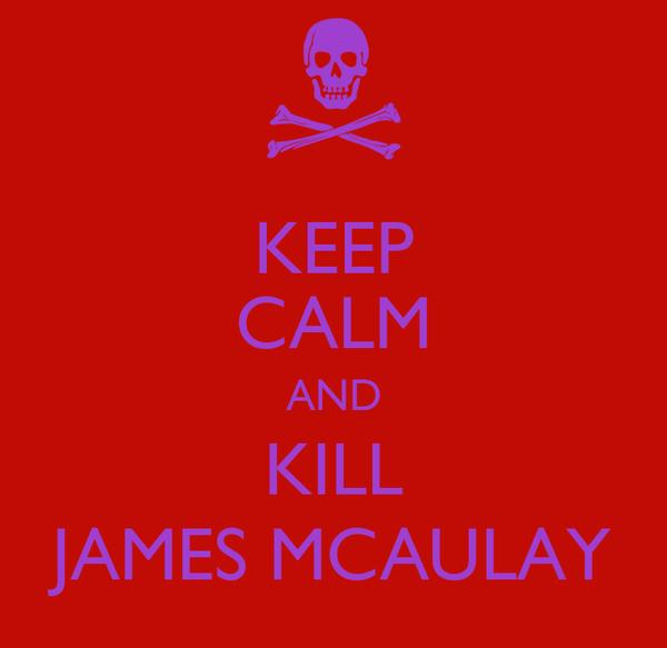 KEEP CALM AND KILL JAMES MCAULAY