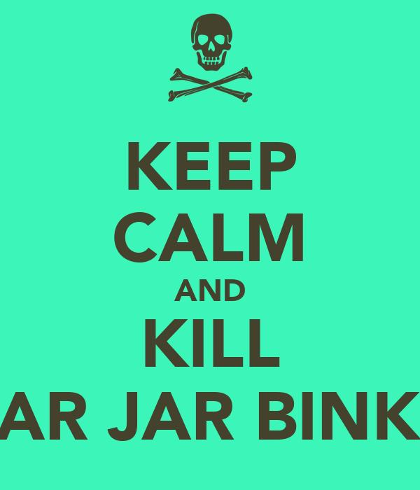 KEEP CALM AND KILL JAR JAR BINKS