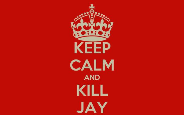 KEEP CALM AND KILL JAY