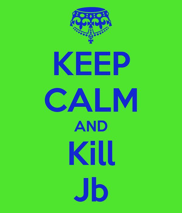 KEEP CALM AND Kill Jb