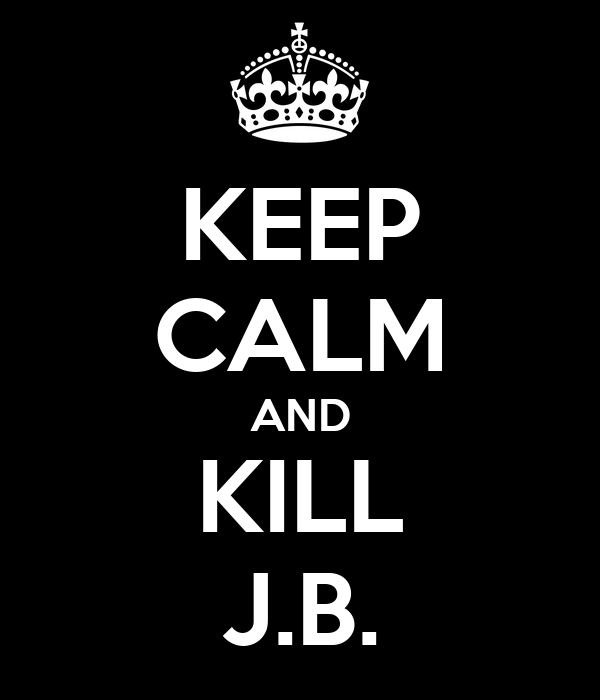 KEEP CALM AND KILL J.B.