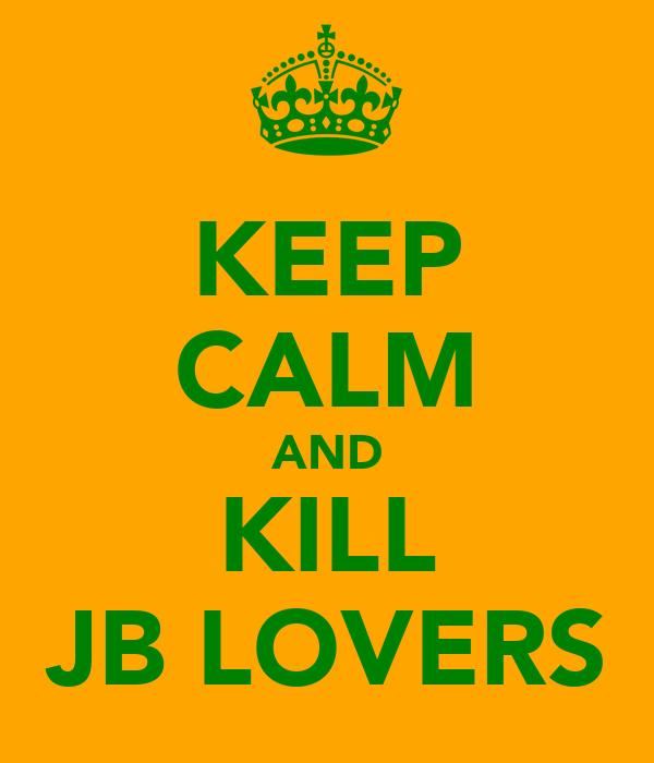 KEEP CALM AND KILL JB LOVERS