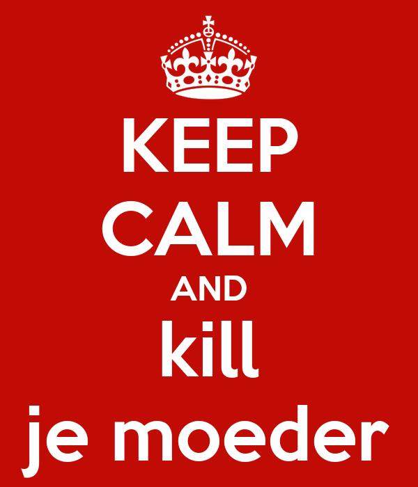 KEEP CALM AND kill je moeder