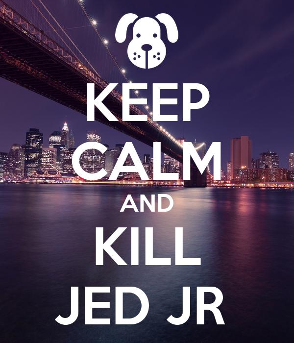 KEEP CALM AND KILL JED JR