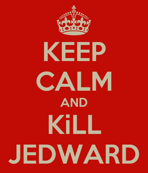KEEP CALM AND KiLL JEDWARD