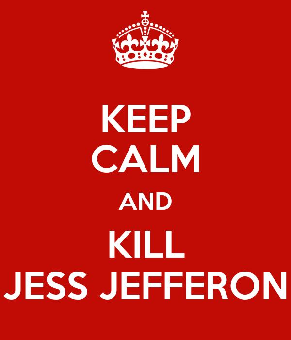 KEEP CALM AND KILL JESS JEFFERON