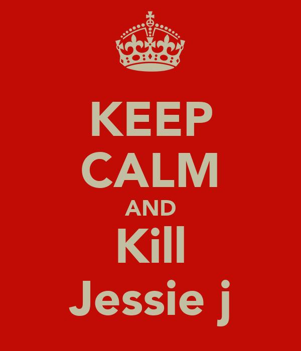 KEEP CALM AND Kill Jessie j