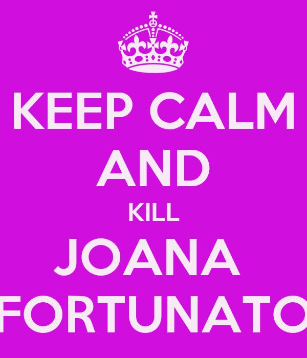KEEP CALM AND KILL JOANA  FORTUNATO