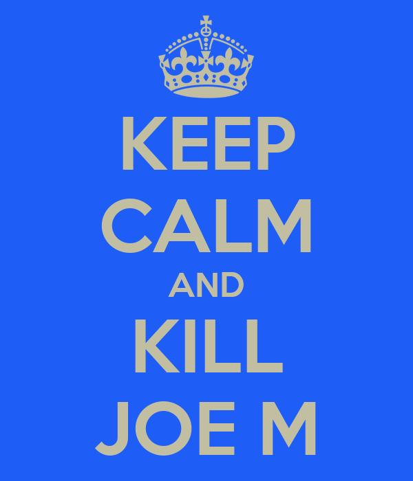 KEEP CALM AND KILL JOE M