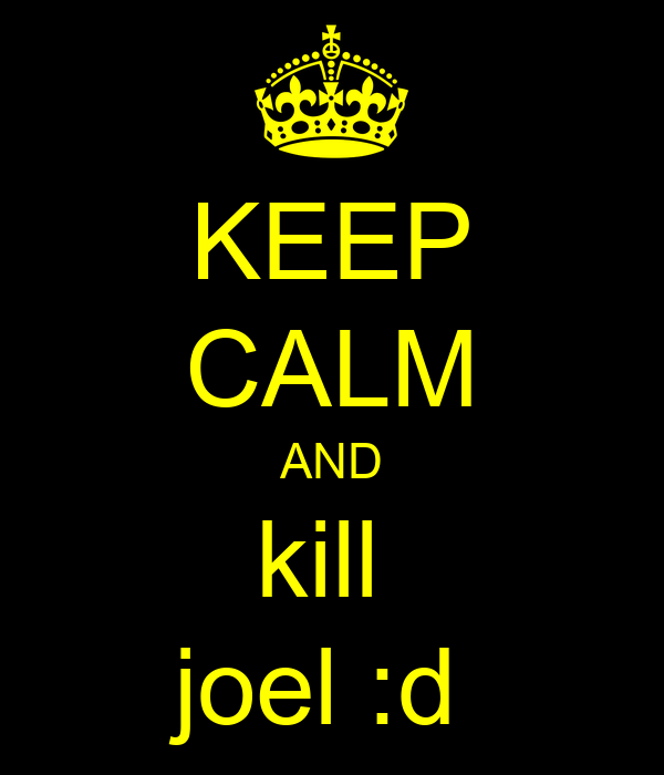 KEEP CALM AND kill  joel :d