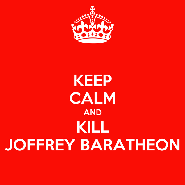 KEEP CALM AND KILL JOFFREY BARATHEON