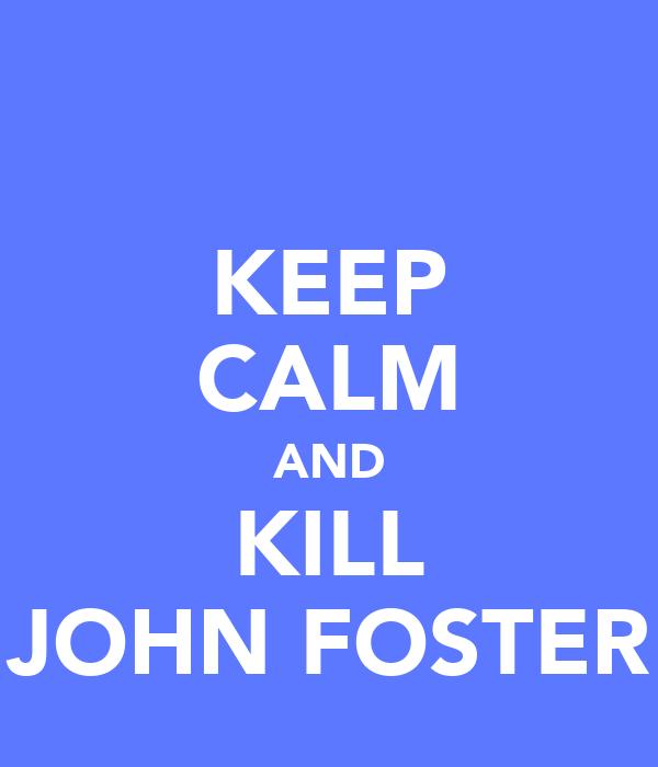 KEEP CALM AND KILL JOHN FOSTER