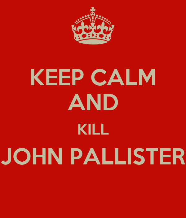 KEEP CALM AND KILL JOHN PALLISTER
